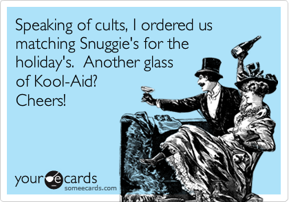 Speaking of cults, I ordered us matching Snuggie's for theholiday's.  Another glassof Kool-Aid? Cheers!