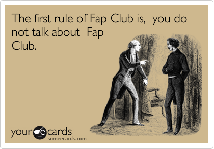 The first rule of Fap Club is,  you do not talk about  Fap Club.