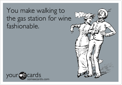 You make walking to the gas station for wine fashionable.