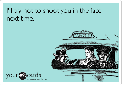 I'll try not to shoot you in the face next time.