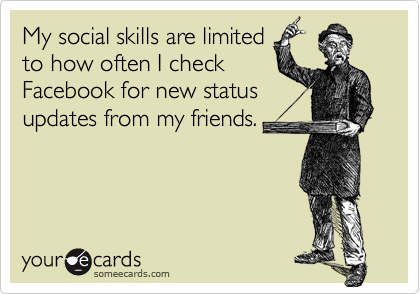 My social skills are limitedto how often I checkFacebook for new statusupdates from my friends.