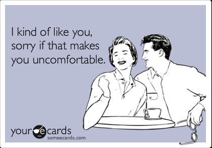 I kind of like you,sorry if that makesyou uncomfortable.