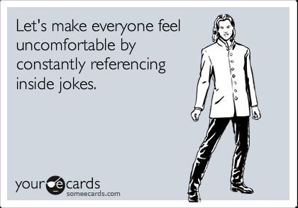 Let's make everyone feeluncomfortable byconstantly referencinginside jokes.