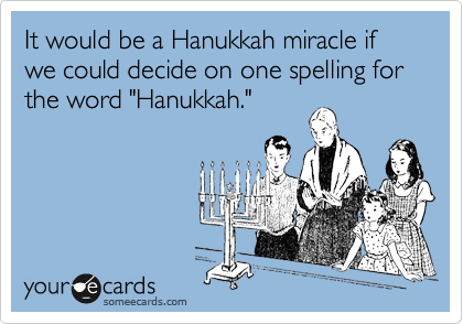 "It would be a Hanukkah miracle if we could decide on one spelling for the word ""Hanukkah."""