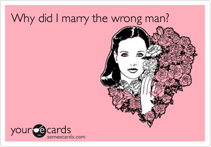 Why did I marry the wrong man?