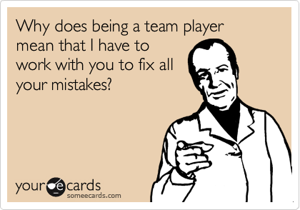 Why does being a team player mean that I have towork with you to fix allyour mistakes?