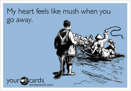 My heart feels like mush when you go away.
