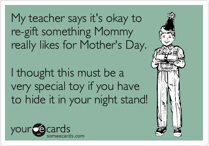 My teacher says it's okay to re-gift something Mommy really likes for Mother's Day.  I thought this must be a very special toy if you have to hide it in your night stand!