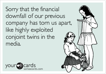 Sorry that the financialdownfall of our previouscompany has torn us apart,like highly exploitedconjoint twins in themedia.
