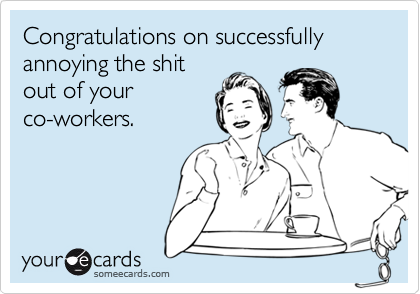 Congratulations on successfully annoying the shitout of yourco-workers.
