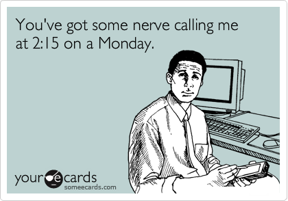 You've got some nerve calling me at 2:15 on a Monday.