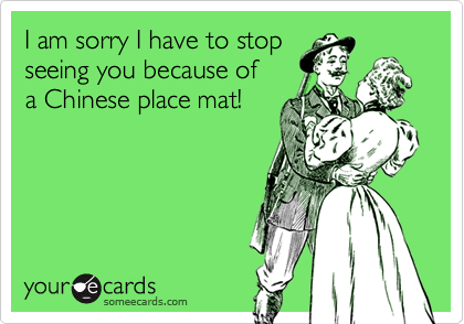 I am sorry I have to stopseeing you because ofa Chinese place mat!