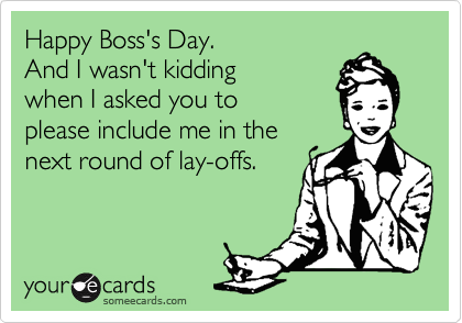 Happy Boss's Day. And I wasn't kidding  when I asked you to please include me in the next round of lay-offs.