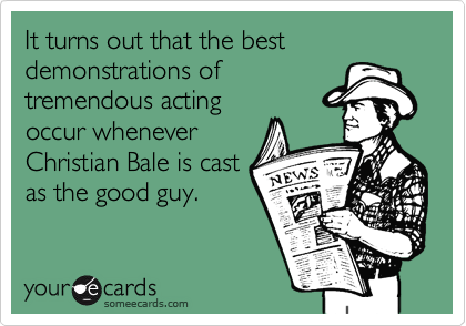 It turns out that the best demonstrations oftremendous actingoccur wheneverChristian Bale is castas the good guy.