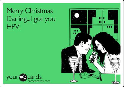 Merry Christmas Darling...I got you HPV.