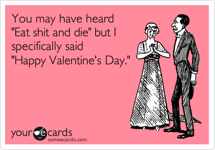 "You may have heard   ""Eat shit and die"" but I specifically said ""Happy Valentine's Day."""