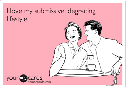 I love my submissive, degrading lifestyle.