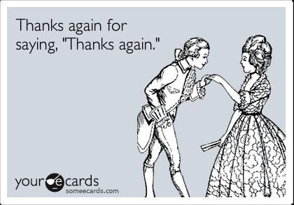 "Thanks again forsaying, ""Thanks again."""