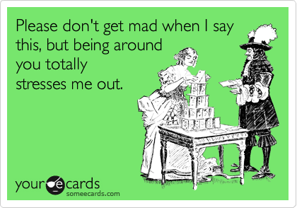 Please don't get mad when I say