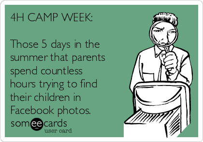 4H CAMP WEEK:  Those 5 days in the summer that parents spend countless hours trying to find their children in Facebook photos.