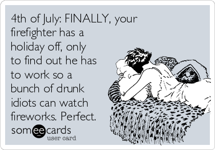 4th of July: FINALLY, your firefighter has a holiday off, only to find out he has to work so a bunch of drunk idiots can watch  fireworks. Perfect.