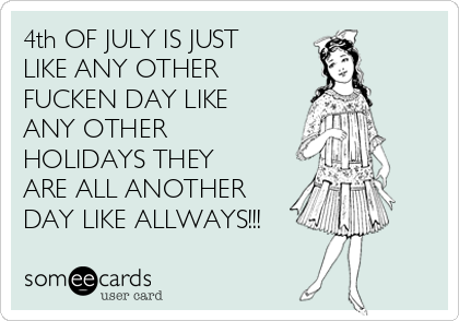 4th OF JULY IS JUST LIKE ANY OTHER FUCKEN DAY LIKE ANY OTHER HOLIDAYS THEY ARE ALL ANOTHER DAY LIKE ALLWAYS!!!