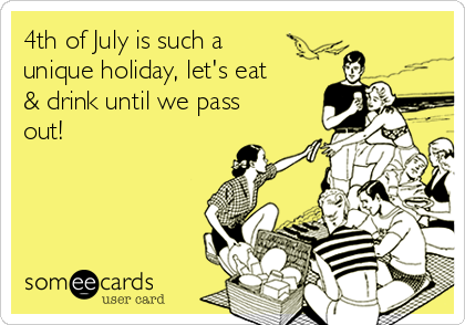 4th of July is such a unique holiday, let's eat & drink until we pass out!