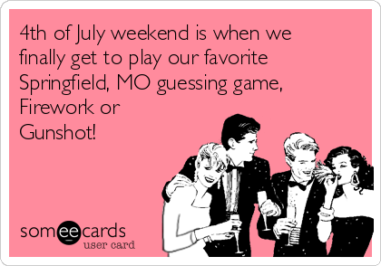 4th of July weekend is when we finally get to play our favorite Springfield, MO guessing game, Firework or Gunshot!