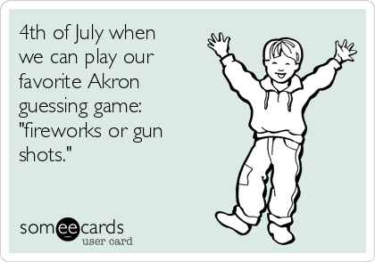 "4th of July when we can play our favorite Akron guessing game: ""fireworks or gun shots."""