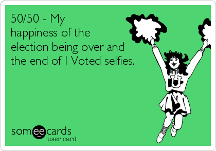 50/50 - My happiness of the election being over and the end of I Voted selfies.