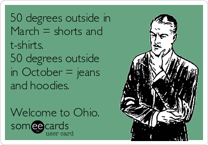 50 degrees outside in  March = shorts and t-shirts. 50 degrees outside in October = jeans and hoodies.  Welcome to Ohio.