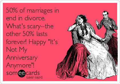 50% of marriages in end in divorce. whats scary the other 50