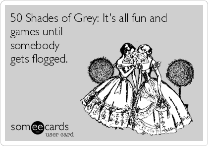 50 Shades of Grey: It's all fun and games until somebody gets flogged.