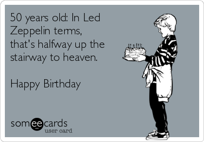 50 years old: In Led Zeppelin terms, that's halfway up the stairway to heaven.  Happy Birthday