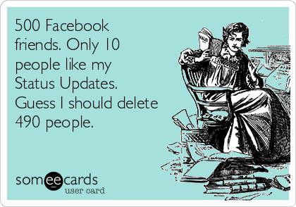 500 Facebook friends. Only 10 people like my Status Updates. Guess I should delete 490 people.