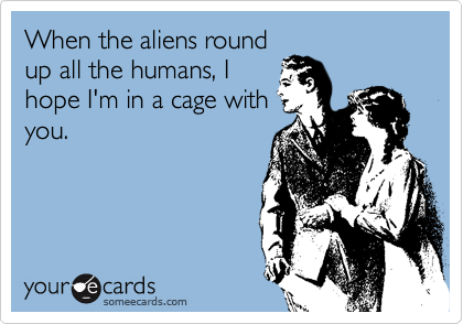 When the aliens roundup all the humans, Ihope I'm in a cage withyou.