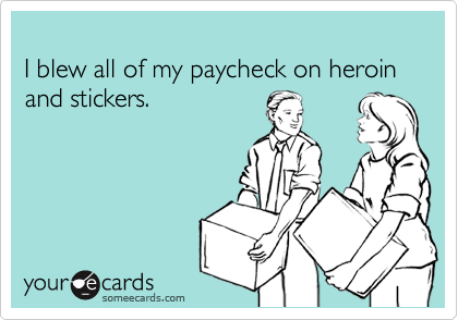 I blew all of my paycheck on heroin and stickers.
