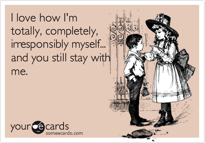 I love how I'mtotally, completely,irresponsibly myself...and you still stay withme.