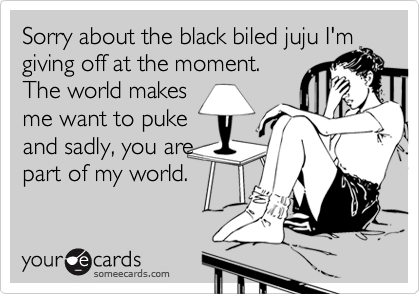Sorry about the black biled juju I'm