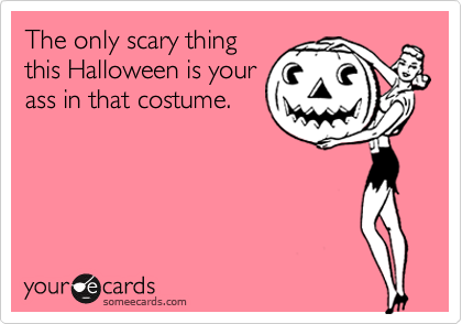 The only scary thingthis Halloween is yourass in that costume.