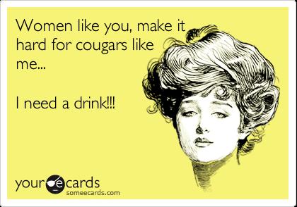 Women like you, make ithard for cougars likeme...I need a drink!!!