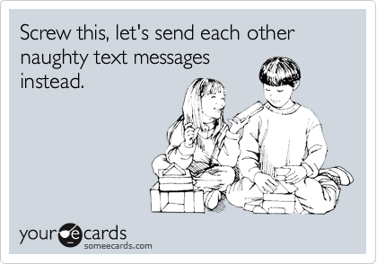Screw this, let's send each other naughty text messages
