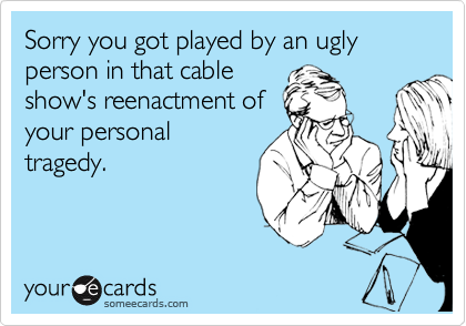 Sorry you got played by an ugly person in that cable