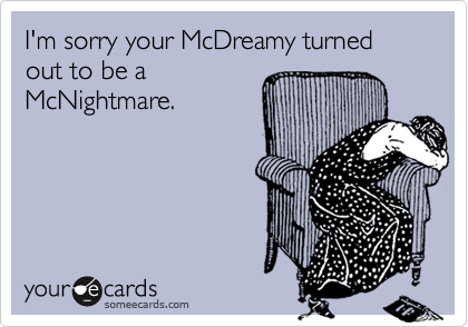 I'm sorry your McDreamy turned out to be a