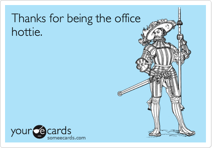 Thanks for being the officehottie.
