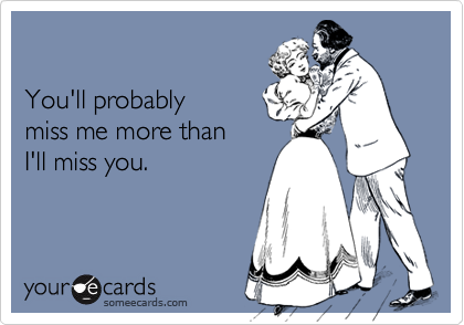 Youll Probably Miss Me More Than Ill Miss You Farewell Ecard