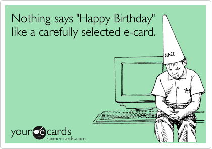 "Nothing says ""Happy Birthday"" like a carefully selected e-card."