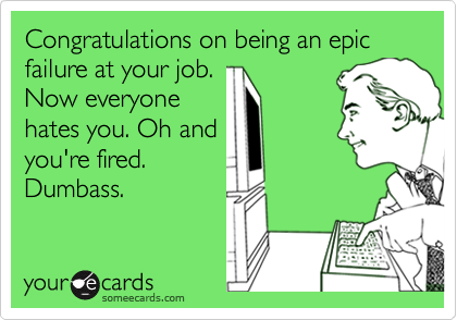 Congratulations on being an epic failure at your job.