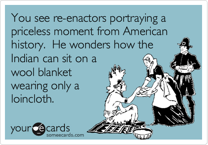 You see re-enactors portraying a priceless moment from American history.  He wonders how theIndian can sit on awool blanketwearing only aloincloth.