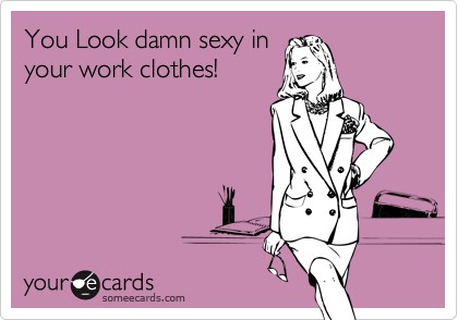 You Look damn sexy inyour work clothes!